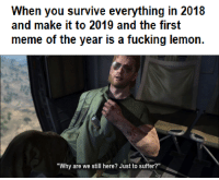 "Fucking, Meme, and Lemon: When you survive everything in 2018  and make it to 2019 and the first  meme of the year is a fucking lemon  ""Why are we still here? Just to suffer?"" You feel it too, dont you?"