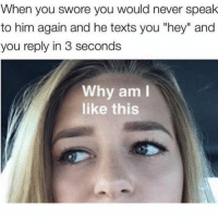 """Funny, Memes, and Never: When you swore you would never speak  to him again and he texts you """"hey"""" and  you reply in 3 seconds  Il  Why am  like this SarcasmOnly"""