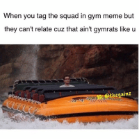 Gym, Meme, and Memes: When you tag the squad in gym meme but  they can't relate cuz that ain't gymrats like u  Othe gainz 😏😂