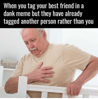 Best Friend, Dank, and Meme: When you tag your best friend in a  dank meme but they have already  tagged another person rather than you Muh hart.  www.doyoueven.com 👈🏼 FREE SHIPPING (all orders!)