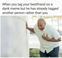 Dank, Funny, and Meme: When you tag your bestfriend on a  dank meme but he has already tagged  another person rather than you Me everyday