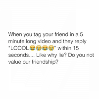 "This is why I have trust issues 😪: When you tag your friend in a5  minute long video and they reply  ""LOOOLeaGD) "" within 15  seconds.... Like why lie? Do you not  value our friendship?  40 This is why I have trust issues 😪"