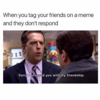 #memes If your friend doesn't like your meme, are they really your friend? https://t.co/KFr1gT0U6n https://t.co/1kaRxfdyeW: When you tag your friends on a meme  and they don't respond  Sorry O d you with my friendship. #memes If your friend doesn't like your meme, are they really your friend? https://t.co/KFr1gT0U6n https://t.co/1kaRxfdyeW