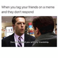 Friends, Meme, and Memes: When you tag your friends on a meme  and they don't respond  Sorry annoyed you with my friendship. Do NOT follow @harder if you get offended easily 🤬😂