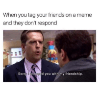 "<p>If your friend doesn&rsquo;t like your meme, are they really your friend? via /r/memes <a href=""http://ift.tt/2qzkPUB"">http://ift.tt/2qzkPUB</a></p>: When you tag your friends on a meme  and they don't respond  Sorry U annoyed you with my friendship. <p>If your friend doesn&rsquo;t like your meme, are they really your friend? via /r/memes <a href=""http://ift.tt/2qzkPUB"">http://ift.tt/2qzkPUB</a></p>"