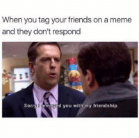 My Friendship: When you tag your friends on a meme  and they don't respond  Sorry annoyed you with my friendship.