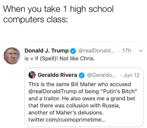 """Bitch, Computers, and School: When you take 1 high school  computers class:  Donald J. Trump  @realDonal... 17  is if (Spell)! Not like Chris.  Geraldo Rivera  @Geraldo... Jun 12  This is the same Bill Maher who accused  @realDonaldTrump of being """"Putin's Bitch""""  and a traitor. He also owes me a grand bet  that there was collusion with Russia,  another of Maher's delusions.  twitter.com/cuomoprimetime... I don't get what this means"""