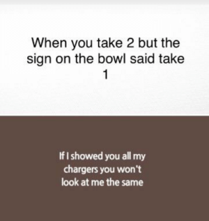 Funny, Chargers, and Bowl: When you take 2 but the  sign on the bowl said take  1  If I showed you all my  chargers you wont  look at me the same This will die in new