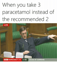 Dank Memes, Paracetamol, and When You: When you take 3  paracetamol instead of  the recommended 2  LIVE  BECDEMOCRACY UME 21 FEB  HOUSE OF COMMONS