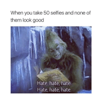 ugh 🙄: When you take 50 selfies and none of  them look good  Hate, hate, hate  Hate, hate, hate. ugh 🙄