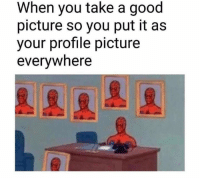 Good, Picture, and You: When you take a good  picture so you put it as  your profile picture  everywhere