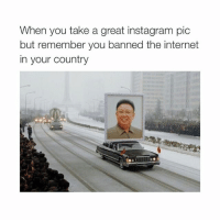 Instagram, Internet, and North Korea: When you take a great instagram pic  but remember you banned the internet  in your country what's even happening with North Korea like, I understand 0, can someone enlighten me