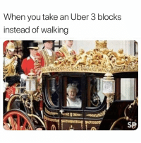 Uber, You, and When You: When you take an Uber 3 blocks  instead of walking  SP Yep 😂
