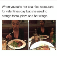 Fanta, Memes, and 🤖: When you take her to a nice restaurant  for valentines day but she used to  orange fanta, pizza and hot wings. 😂😂😂😂 petty