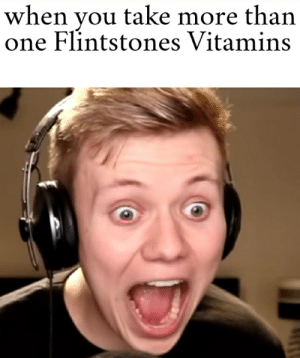 No pyro don't do that: when you take more than  one Flintstones Vitamins No pyro don't do that