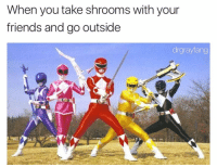 It's morphin time: When you take shrooms with your  friends and go outside  drgrayfang It's morphin time