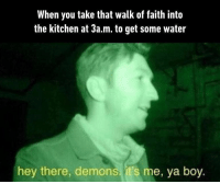 "9gag, Meme, and Memes: When you take that walk of faith into  the kitchen at 3a.m. to get some water  hey there, demons, it's me, ya boy. ""Yeah, you don't need to come say hi tho, it's fine, it's fine."" - Check out our ig story to see meme videos! justtryingtobefriendly 9gag"