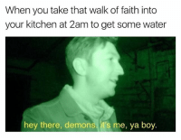 Water, Dank Memes, and Faith: When you take that walk of faith into  your kitchen at 2am to get some water  hey there, demons. it's me, ya boy. Demon: welcome to ur tape
