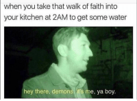 😳: when you take that walk of faith into  your kitchen at 2AM to get some water  hey there, demons it's me, ya boy. 😳