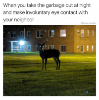 Funny, I Won, and Okay: When you take the garbage out at night  and make involuntary eye contact with  your neighbor  @tank.sinatra Don't acknowledge me and I won't acknowledge you okay?