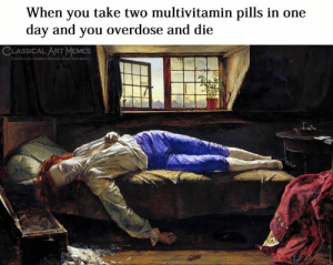 Overdose: When you take two multivitamin pills in one  day and you overdose and die  CLASSICAL ART MEMES  facebook.com/classicalartimemes  15