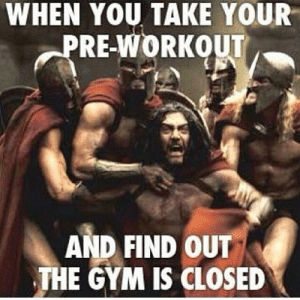 The Training Room | Training | Nutrition | Performance | Motivation: WHEN YOU TAKE YOUR  PRE-WORKOUT  AND FIND OUT  THE GYM IS CLOSED The Training Room | Training | Nutrition | Performance | Motivation