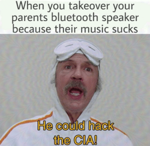 Hey, how'd you do that!?: When you takeover your  parents bluetooth speaker  because their music sucks  He could hack  the CIA! Hey, how'd you do that!?