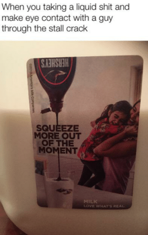 Love, Shit, and Dank Memes: When you taking a liquid shit and  make eye contact with a guy  through the stall crack  HERSHEY'S  SQUEEZE  MORE OUT  OF THE  MOMENT  MILK  LOVE WHAT'S REAL  02010 America's Milk Compenies. Bromance