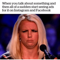 Facebook, Instagram, and Shit: When you talk about something and  then all of a sudden start seeing ads  for it on Instagram and Facebook this shit FUCKS me up.