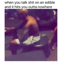 Shit, Weed, and Marijuana: when you talk shit on an edible  and it hits you outta nowhere Dead 😂💀