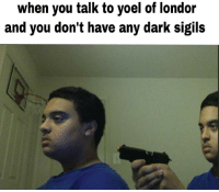 When You Talk To Yoel Of Londor And You Don T Have Any Dark Sigils Dark Meme On Me Me Pilgrims are seeking death, although they do not justify why. dark sigils