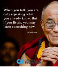 "Club, Tumblr, and Blog: When you talk, you are  only repeating what  you already know. But  if you listen, you may  learn something new.  Dalai Lama  colle  EVO  UTION <p><a href=""http://laughoutloud-club.tumblr.com/post/173316234497/quit-repeating-and-learn"" class=""tumblr_blog"">laughoutloud-club</a>:</p>  <blockquote><p>Quit Repeating And Learn</p></blockquote>"