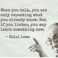 Dalai Lama, May, and New: When you talk, you are  only repeating what  you already know. But  if you listen, you may  learn something new.  Dalai Lama