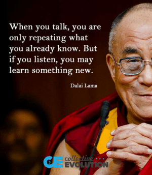 Club, Tumblr, and Blog: When you talk, you are  only repeating what  you already know. But  if you listen, you may  learn something new.  Dalai Lama  colle  EVO  UTION laughoutloud-club:  Quit Repeating And Learn