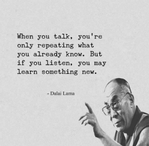 Dalai Lama, May, and New: When you talk, you're  only repeating what  you already know. But  if you listen, you may  learn something new.  - Dalai Lama