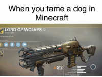 If y'all play D2, who saw the Black Armory spoilers? Bruh I'm shook: When you tame a dog in  Minecraft  LORD OF WOLVES  SHOTGUN  his right alone do I nule  PON PERKS  PON MODS  512  ATTACK  Handling  Reload Speed  Rounds Per Minute 640 If y'all play D2, who saw the Black Armory spoilers? Bruh I'm shook