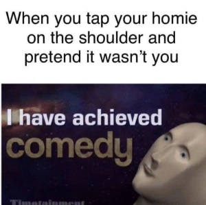 youlovetoseeit:  hehe: When you tap your homie  on the shoulder and  pretend it wasn't you  I have achieved  comedu  Timeta  ment youlovetoseeit:  hehe