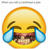 Smile for a Dolla blud😂😂😂💯: When you tell a crackhead a joke Smile for a Dolla blud😂😂😂💯