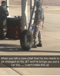 Memes, 🤖, and Car: When you tell a crew chief that his tire needs to  be changed on his JET and he brings you out a  car tire... can't make this up Boot Stuffs 🤦🏻‍♂️ 🗣 @militarybadassery -
