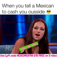 Chucky, Memes, and 🤖: When you tell a Mexican  to cash you ousside  CMEXICANCOMEDY  Use Lyft code MEXCOMEDY50 $15 FREE on 3 rides Get up chucky 💯😂 FOLLOW @mexicancomedy @mexicancomedy mexicans latinos mexican latinas cashmeousside