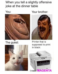 Black, Dank Memes, and Table: When you tell a slightly offensive  joke at the dinner table  You:  Your brother:  Printer that is  supposed to print  in black:  The guest:  I need MAGENTA