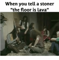 "I'm out... ✌️😎: When you tell a stoner  ""the floor is lava"" I'm out... ✌️😎"