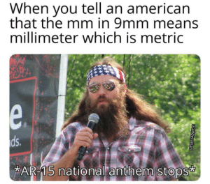 Your move, American! by EggsEyeTing MORE MEMES: When you tell an american  that the mm in 9mm means  millimeter which is metric  e.  ds.  AR-15 national anthem stops  uadderallian Your move, American! by EggsEyeTing MORE MEMES