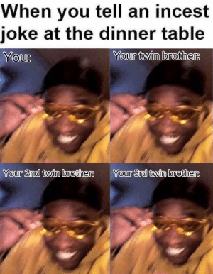 MeIRL, Table, and Brothers: When you tell an incest  joke at the dinner table  You  Your twin brothers  Your 2nd twin brothe  Your 3rd twin brothers meirl