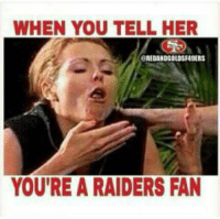 Lmao, Memes, and Raiders: WHEN YOU TELL HER  EEREDANDGOLDSF49ERS  YOU'RE A RAIDERS FAN Lmao