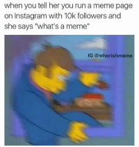 """ME 😂 follow @okdayum for more! 💖: when you tell her you run a meme page  on Instagram with 10k followers and  she says """"what's a meme""""  IG @whorishmeme ME 😂 follow @okdayum for more! 💖"""