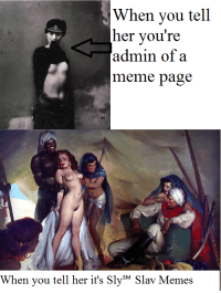 Bitches be Sly℠: When you tell  her you're  admin of a  meme page  When you tell her it's SM  Slav Memes Bitches be Sly℠