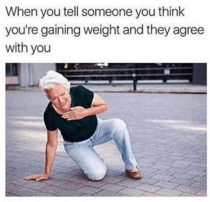 Dank, Memes, and Target: When you tell someone you think  you're gaining weight and they agree  with you Ouch by Holofan4life FOLLOW 4 MORE MEMES.