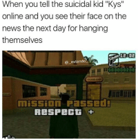 "Dude, Memes, and News: When you tell the suicidal kid ""Kys""  online and you see their face on the  news the next day for hanging  themselves  128 02  @extendo  一  I ISD00  mission Passe  RESPECT + @__extendo__ niggAaAa hold this w dude"
