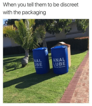 Discreet packaging by Holofan4life FOLLOW 4 MORE MEMES.: When you tell them to be discreet  with the packaging  ANAL  LUBE  NAL  UBE  Use Only  nternal Use Only Discreet packaging by Holofan4life FOLLOW 4 MORE MEMES.